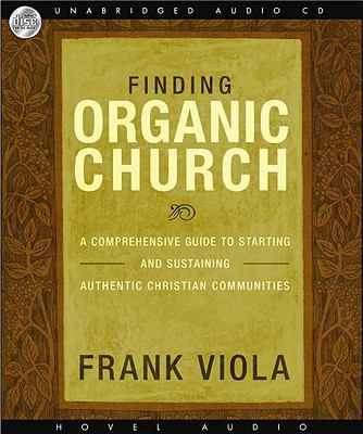 Finding Organic Church: A Comprehensive Guide to Starting and Sustaining Authentic Christian Communities 9781596448070
