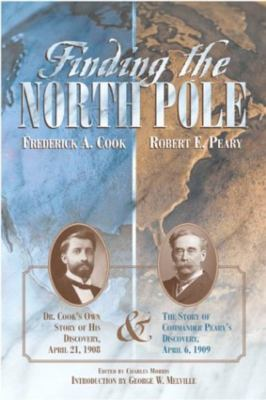 Finding the North Pole: Dr. Cook's Own Story of His Discovery, April 21, 1908: The Story of Commander Peary's Discovery, April 6, 1909