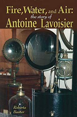 Fire, Water, and Air: The Story of Antoine Lavoisier 9781599350875