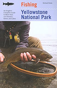 Fishing Yellowstone National Park, 3rd: An Angler's Complete Guide to More Than 100 Streams, Rivers, and Lakes 9781599211428