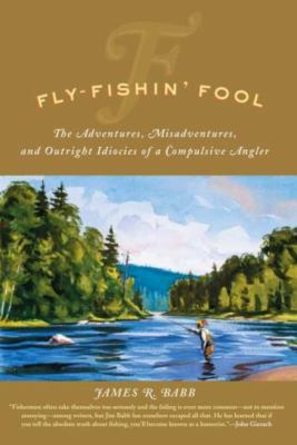Fly-Fishin' Fool: The Adventures, Misadventures, and Outright Idiocies of a Compulsive Angler 9781592285938
