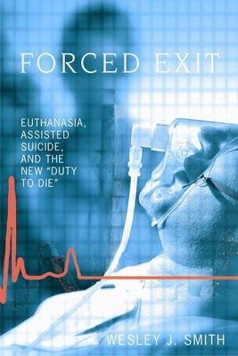 Forced Exit: Euthanasia, Assisted Suicid, and the New Duty to Die 9781594031199