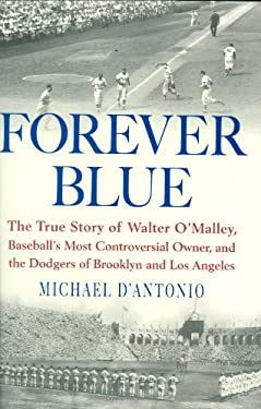 Forever Blue: The True Story of Walter O'Malley, Baseball's Most Controversial Owner, and the Dodgers of Brooklyn and Los Angeles 9781594488566