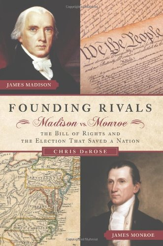 Founding Rivals: Madison vs. Monroe, the Bill of Rights, and the Election That Saved a Nation 9781596981928
