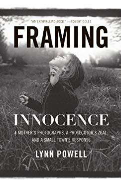 Framing Innocence: A Mother's Photographs, a Prosecutor's Zeal, and a Small Town's Response 9781595587145