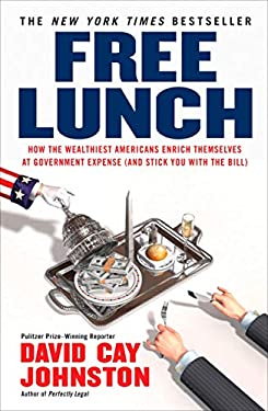 Free Lunch: How the Wealthiest Americans Enrich Themselves at Government Expense (and Stickyou with the Bill) 9781591842484