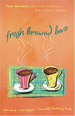 Fresh-Brewed Love: Four Novellas Share a Cup of Kindness with a Dollop of Romance 9781593106034
