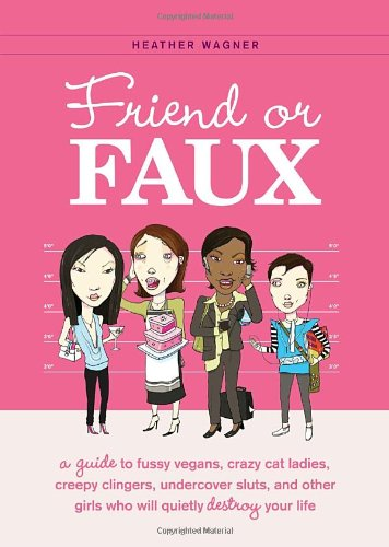 Friend or Faux: A Guide to Fussy Vegans, Crazy Cat Ladies, Creepy Clingers, Undercover Sluts, and Other Girls Who Will Quietly Destroy 9781594743207