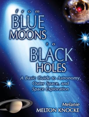 From Blue Moons to Black Holes: A Basic Guide to Astronomy, Outer Space, and Space Exploration 9781591022886
