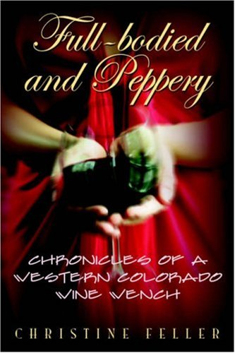 Full-Bodied and Peppery: Chronicles of a Western Colorado Wine Wench 9781598005363