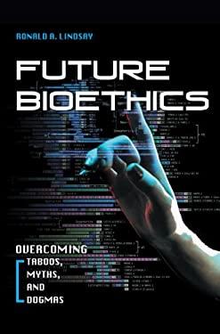 Future Bioethics: Overcoming Taboos, Myths, and Dogmas 9781591026242