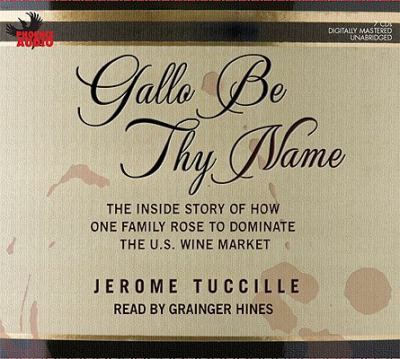 Gallo Be Thy Name: The Inside Story of How One Family Rose to Dominate the U.S. Wine Market 9781597772501