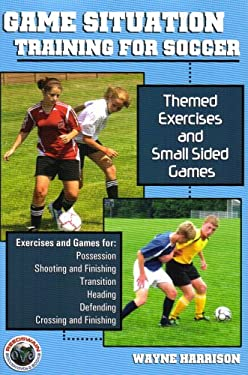 Game Situation Training for Soccer: Themed Exercises and Small-Sided Games 9781591640981