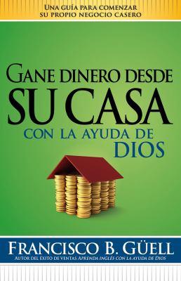 Gane Dinero Desde su Casa Con la Ayuda de Dios = Make Money from Home with God's Help 9781599795959