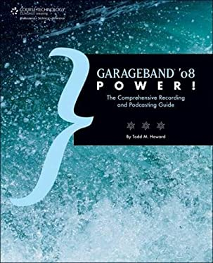 Garageband '08 Power!: The Comprehensive Recording and Podcasting Guide 9781598633955