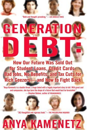 Generation Debt: How Our Future Was Sold Out for Student Loans, Bad Jobs, Nobenefits, and Tax Cuts for Rich Geezers--And How to Fight B 9781594482342