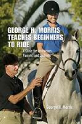 George H. Morris Teaches Beginners to Ride: A Clinic for Instructors, Parents, and Students 9781599210032