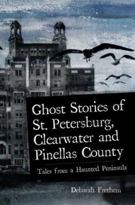 Ghost Stories of St. Petersburg, Clearwater and Pinellas County: Tales from a Haunted Peninsula 9781596293076