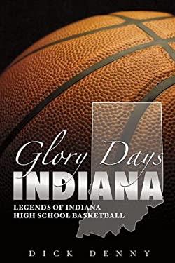Glory Days Indiana: Legends of Indiana High School Basketball 9781596700628