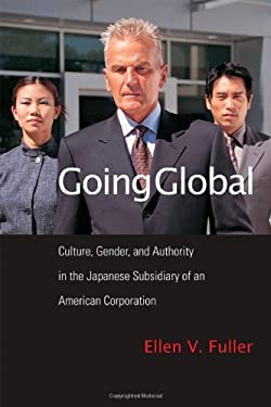 Going Global: Culture, Gender, and Authority in the Japanese Subsidiary of an American Corporation 9781592136896