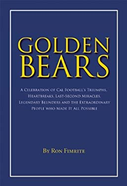 Golden Bears: A Celebration of Cal Football's Triumphs, Heartbreaks, Last-Second Miracles, Legendary Blunders and the Extraordinary 9781596923515
