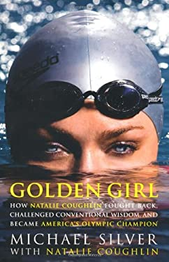 Golden Girl: How Natalie Coughlin Fought Back, Challenged Conventional Wisdom, and Became America's Olympic Champion 9781594862540