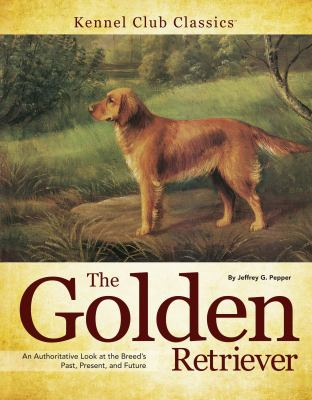 The Golden Retriever: An Authoritative Look at the Breed's Past, Present, and Future 9781593786861