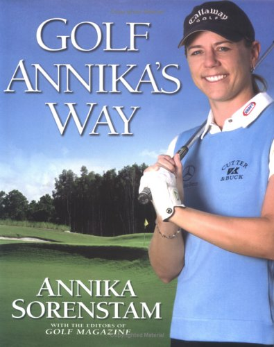 Golf Annika's Way: How I Elevated My Game to Be the Best-- And How You Can Too 9781592400768
