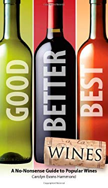 Good, Better, Best Wines: A No-Nonsense Guide to Popular Wines 9781592579778