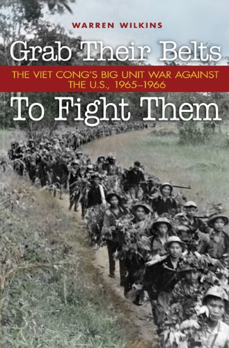 Grab Their Belts to Fight Them: The Viet Cong's Big Unit War Against the U.S., 1965-1966 9781591149613