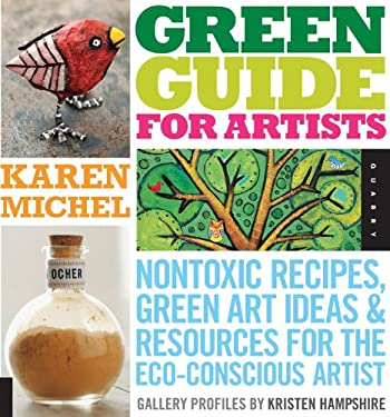 Green Guide for Artists: Nontoxic Recipes, Green Art Ideas, & Resources for the Eco-Conscious Artist 9781592535187