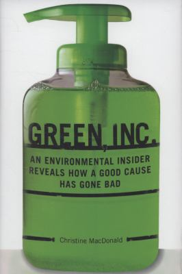 Green, Inc.: An Environmental Insider Reveals How a Good Cause Has Gone Bad 9781599214368