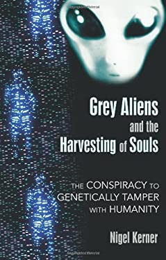 Grey Aliens and the Harvesting of Souls: The Conspiracy to Genetically Tamper with Humanity 9781591431039