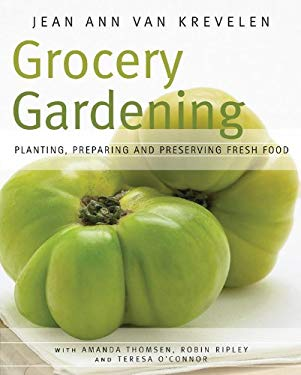Grocery Gardening: Planting, Preparing and Preserving Fresh Food 9781591864639
