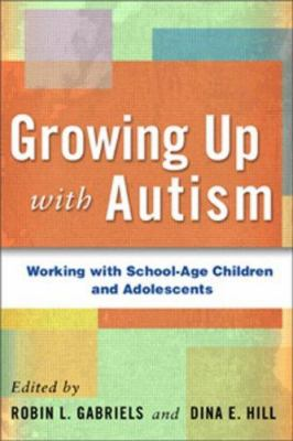 Growing Up with Autism: Working with School-Age Children and Adolescents 9781593854591