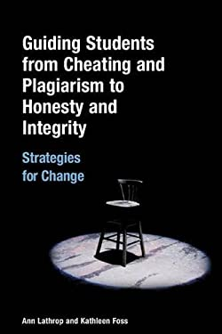 Guiding Students from Cheating and Plagiarism to Honesty and Integrity: Strategies for Change 9781591582755