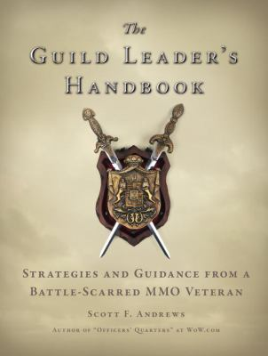 The Guild Leader's Handbook: Strategies and Guidance from a Battle-Scarred MMO Veteran 9781593272586