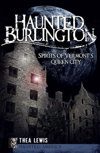 Haunted Burlington: Spirit's of Vermont's Queen City 9781596297685