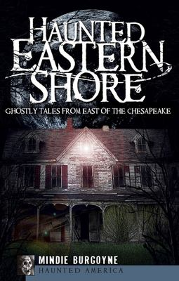 Haunted Eastern Shore: Ghostly Tales from East of the Chesapeake 9781596297203