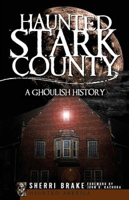 Haunted Stark County: A Ghoulish History 9781596296084