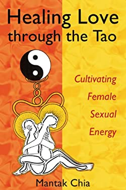 Healing Love Through the Tao: Cultivating Female Sexual Energy 9781594770685