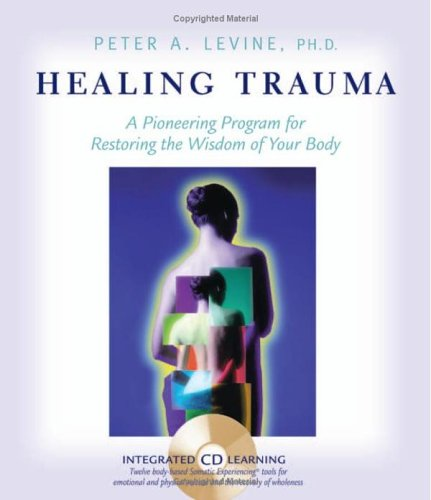 Healing Trauma: A Pioneering Program for Restoring the Wisdom of Your Body [With CD] 9781591792475