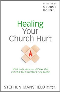 Healing Your Church Hurt: What to Do When You Still Love God But Have Been Wounded by His People 9781594154058