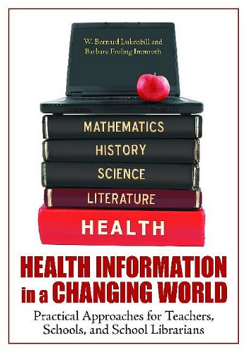 Health Information in a Changing World: Practical Approaches for Teachers, Schools, and School Librarians 9781598843989