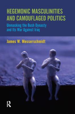 Hegemonic Masculinities and Camouflaged Politics: Unmasking the Bush Dynasty and Its War Against Iraq 9781594518171
