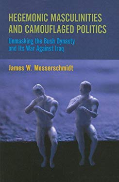 Hegemonic Masculinities and Camouflaged Politics: Unmasking the Bush Dynasty and Its War Against Iraq 9781594518188