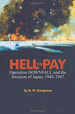 Hell to Pay: Operation Downfall and the Invasion of Japan, 1945-1947 9781591143161