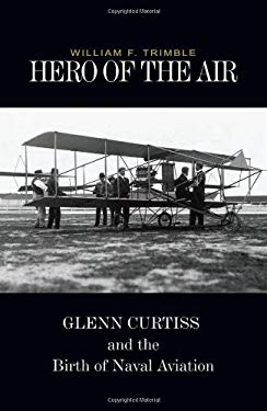 Hero of the Air: Glenn Curtiss and the Birth of Naval Aviation 9781591148791