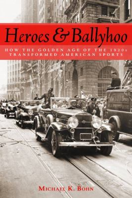 Heroes and Ballyhoo: How the Golden Age of the 1920s Transformed American Sports 9781597974127