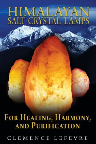 Himalayan Salt Crystal Lamps: For Healing, Harmony, and Purification 9781594773099